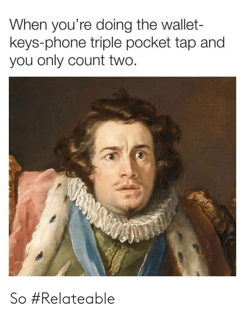relateable: When you're doing the wallet-  keys-phone triple pocket tap and  you only count two. So #Relateable
