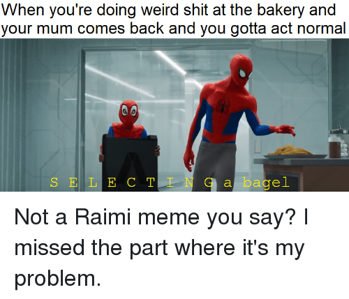 Meme, Shit, and Weird: When you're doing weird shit at the bakery and  your mum comes back and you gotta act normal  S E L E C T I NG bagel