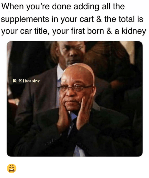 Memes, All The, and 🤖: When you're done adding all the  supplements in your cart & the total is  your car title, your first born & a kidney  İG: @thegainz 😩