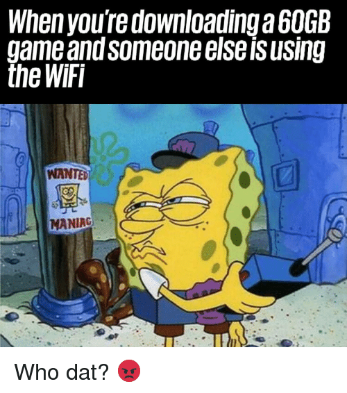 Memes, Game, and Wifi: When you're downloading a 6OGB  game andsomeoneelseisusing  the WiFi  WANTED  MANIAG Who dat? 😡