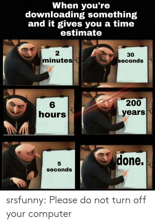 seconds: When you're  downloading something  and it gives you a time  estimate  30  minutes  seconds  200  6  hours  years  done.  seconds srsfunny:  Please do not turn off your computer