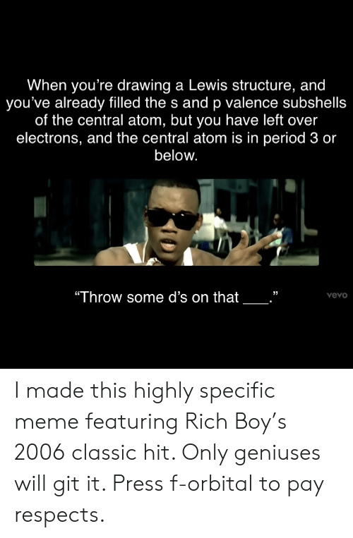 "Rich Boy: When you're drawing a Lewis structure, and  you've already filled the s and p valence subshells  of the central atom, but you have left over  electrons, and the central atom is in period 3 or  below.  ""Throw some d's on that  vevo I made this highly specific meme featuring Rich Boy's 2006 classic hit. Only geniuses will git it. Press f-orbital to pay respects."