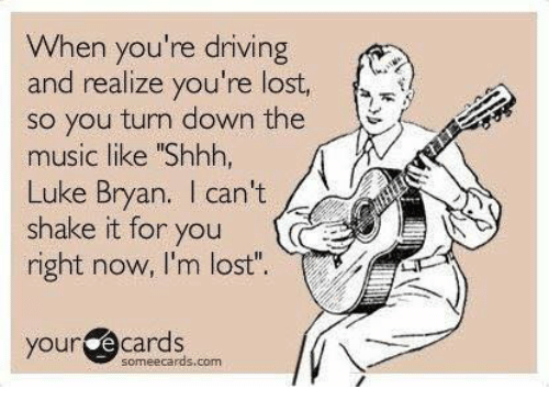"""Dank, Driving, and Music: When you're driving  and realize you're lost,  so you turn down the  music like """"Shhh,  Luke Bryan. I can't  shake it for you  right now, I'm lost""""  your ecards  someecards.com"""