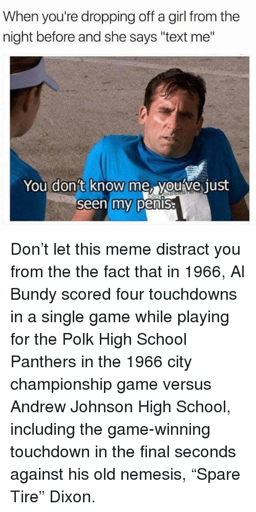 "Touchdowners: When you're dropping off a girl from the  night before and she says ""text me""  You don't  know me, youve just  Seen my pensa Don't let this meme distract you from the the fact that in 1966, Al Bundy scored four touchdowns in a single game while playing for the Polk High School Panthers in the 1966 city championship game versus Andrew Johnson High School, including the game-winning touchdown in the final seconds against his old nemesis, ""Spare Tire"" Dixon."