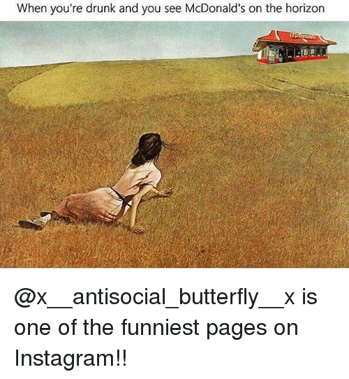Drunked: When you're drunk and you see McDonald  's on the horizon @x__antisocial_butterfly__x is one of the funniest pages on Instagram!!