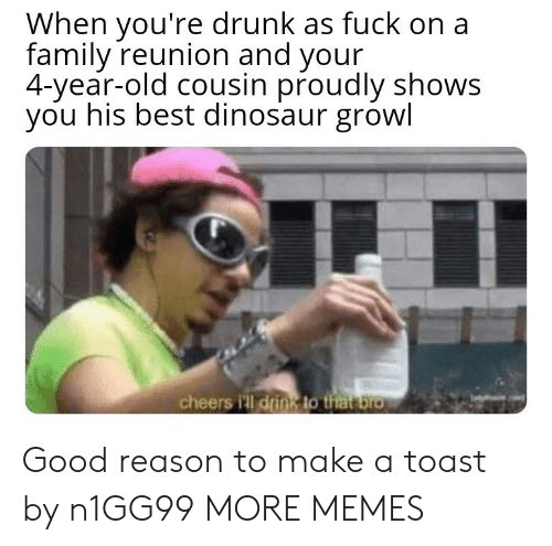 growl: When you're drunk as fuck on a  family reunion and your  4-year-old cousin proudly shows  you his best dinosaur growl  cheers i'll drink to that bro Good reason to make a toast by n1GG99 MORE MEMES