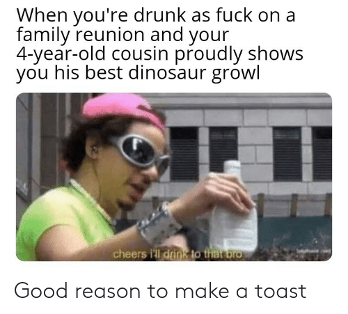 growl: When you're drunk as fuck on a  family reunion and your  4-year-old cousin proudly shows  you his best dinosaur growl  cheers i'll drink to that bro Good reason to make a toast