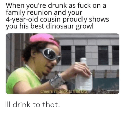 growl: When you're drunk as fuck on a  family reunion and your  4-year-old cousin proudly shows  you his best dinosaur growl  cheers i'll drin8 to that bro Ill drink to that!
