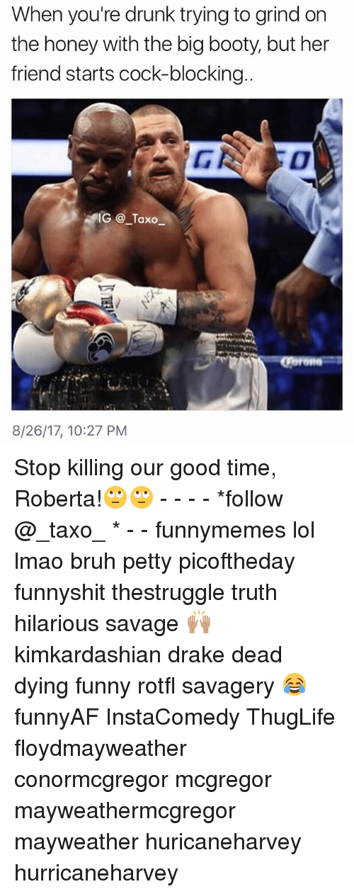 Cocking: When you're drunk trying to grind on  the honey with the big booty, but her  friend starts cock-blocking  IG @_Taxo  8/26/17, 10:27 PM Stop killing our good time, Roberta!🙄🙄 - - - - *follow @_taxo_ * - - funnymemes lol lmao bruh petty picoftheday funnyshit thestruggle truth hilarious savage 🙌🏽 kimkardashian drake dead dying funny rotfl savagery 😂 funnyAF InstaComedy ThugLife floydmayweather conormcgregor mcgregor mayweathermcgregor mayweather huricaneharvey hurricaneharvey
