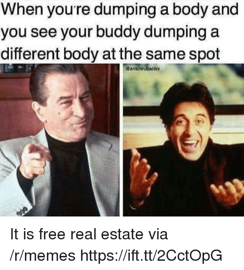 Memes, Free, and Real Estate: When youre dumping a body and  you see your buddy dumping a  different body at the same spot  @antonrubaclini It is free real estate via /r/memes https://ift.tt/2CctOpG