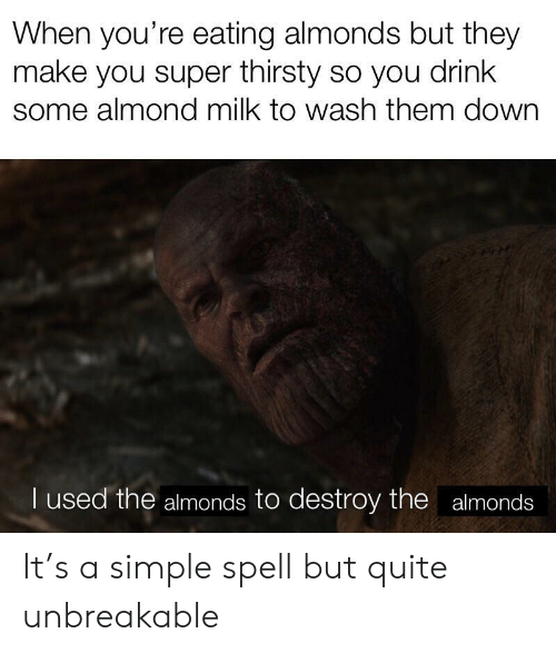 Thirsty, Quite, and Simple: When you're eating almonds but they  make you super thirsty so you drink  some almond milk to wash them down  I used the almonds to destroy the almonds It's a simple spell but quite unbreakable