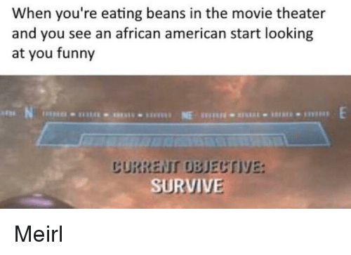 you funny: When you're eating beans in the movie theater  and you see an african american start looking  at you funny  CURRENT OBJECTIVE: Meirl