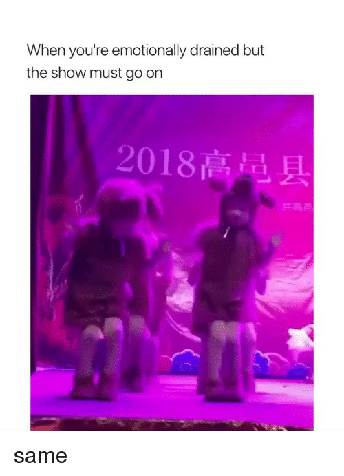 Girl Memes, Show, and Youre: When you're emotionally drained but  the show must go orn  2018高品,  兵高屆 same