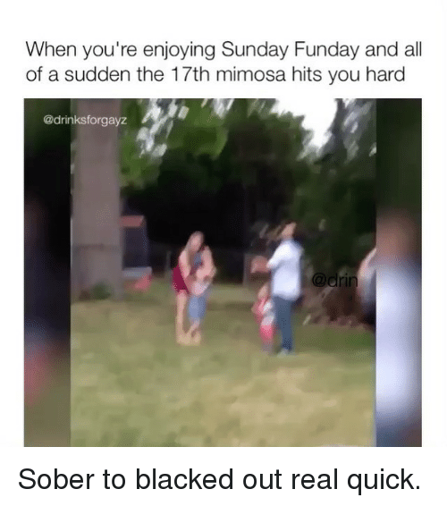 Sunday Funday: When you're enjoying Sunday Funday and all  of a sudden the 17th mimosa hits you hard  @drinksforgayz Sober to blacked out real quick.