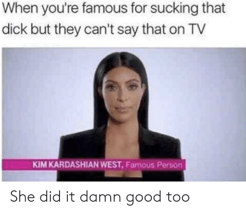 kim kardashian west: When you're famous for sucking that  dick but they can't say that on TV  KIM KARDASHIAN WEST, Famous Person She did it damn good too