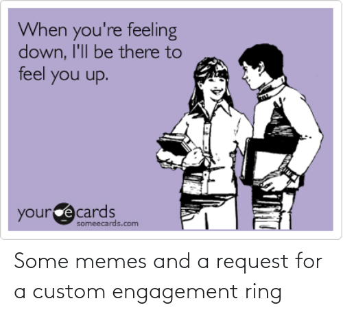 Someecards: When you're feeling  down, I'll be there to  feel you up.  yourcecards  someecards.com Some memes and a request for a custom engagement ring