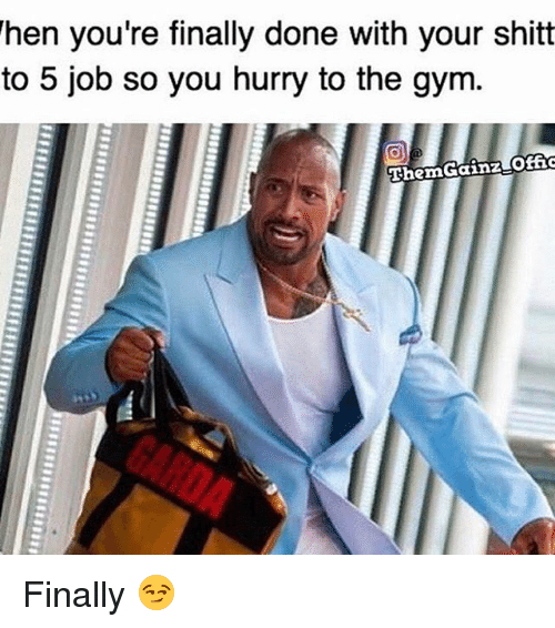 Offical: When you're finally done with your shitt  to 5 job so you hurry to the gym.  Then Gainz Offic Finally 😏