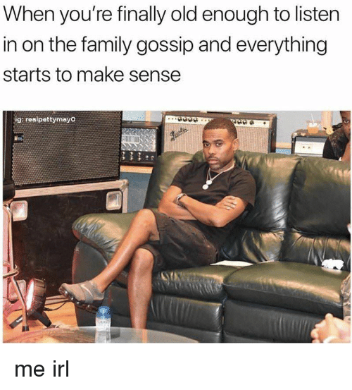 Family, Old, and Irl: When you're finally old enough to listen  in on the family gossip and everything  starts to make sense  ig: realpettymayo me irl