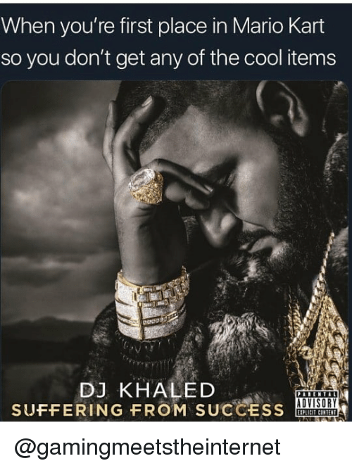 DJ Khaled, Mario Kart, and Mario: When you're first place in Mario Kart  so you don't get any of the cool items  DJ KHALED  SUFFERING FROM SUCCESS  ADVISORY @gamingmeetstheinternet