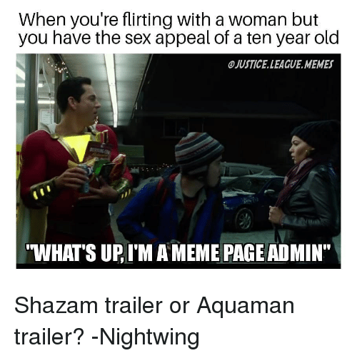 """A Ten: When you're flirting with a woman but  you have the sex appeal of a ten year old  JUSTICE.LEAGUE.MEMES  WHATS UP, I'M A MEME PAGE ADMIN"""" Shazam trailer or Aquaman trailer? -Nightwing"""