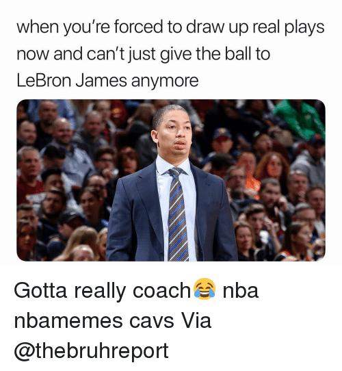 Basketball, Cavs, and LeBron James: when you're forced to draw up real plays  now and can't just give the ball to  LeBron James anymore Gotta really coach😂 nba nbamemes cavs Via @thebruhreport