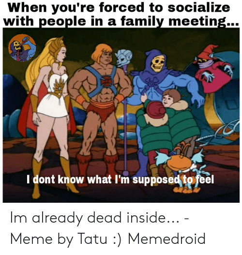 Dead Inside Meme: When you're forced to socialize  with people in a family meetine....  I dont know what l'm supposed to feel Im already dead inside... - Meme by Tatu :) Memedroid