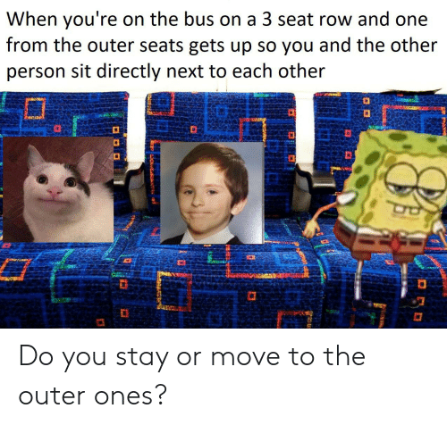 Reddit, Next, and One: When you're  from the outer seats gets up so you and the other  on the bus on a 3 seat row and one  person sit directly next to each other Do you stay or move to the outer ones?