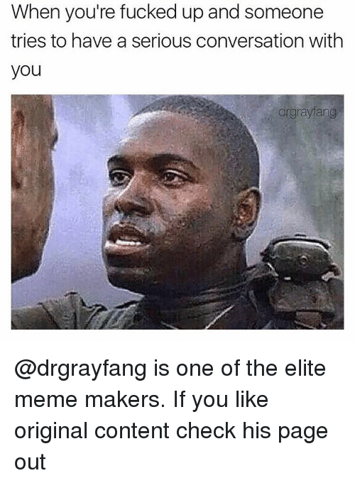 Elitism: When you're fucked up and someone  and tries to have a serious conversation with  you  drgrayfang @drgrayfang is one of the elite meme makers. If you like original content check his page out