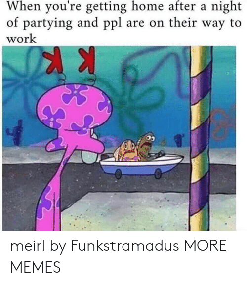Youre Getting: When you're getting home after a night  of partying and ppl are on their way to  work meirl by Funkstramadus MORE MEMES