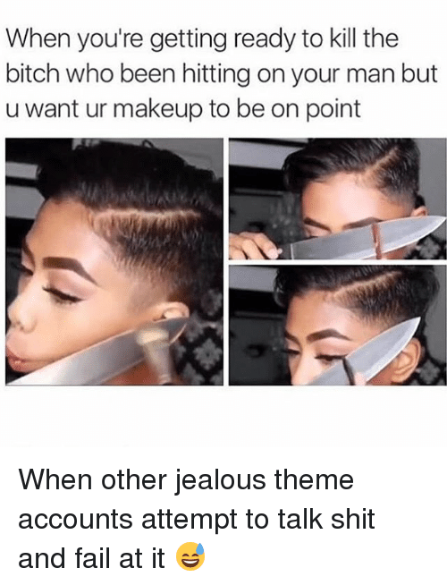 Kill The Bitch: When you're getting ready to kill the  bitch who been hitting on your man but  u want ur makeup to be on point When other jealous theme accounts attempt to talk shit and fail at it 😅
