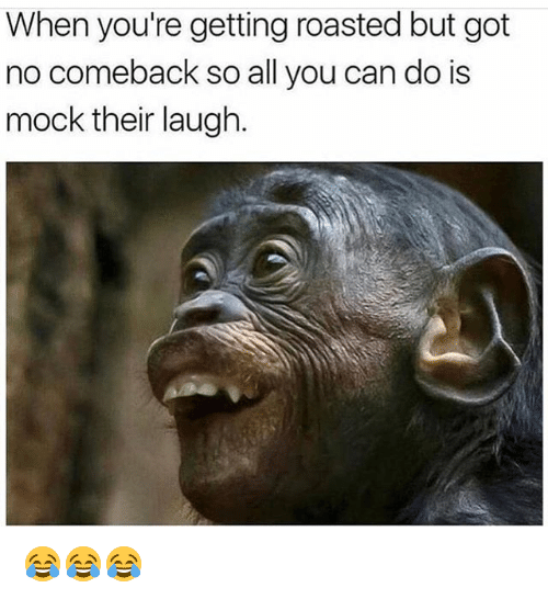 When Youre Getting Roasted: When you're getting roasted but got  no comeback so all you can do is  mock their laugh. 😂😂😂