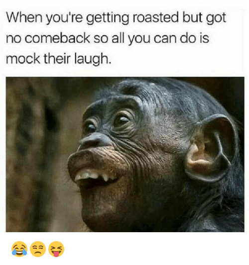 When Youre Getting Roasted: When you're getting roasted but got  no comeback so all you can do is  mock their laugh. 😂😒😝