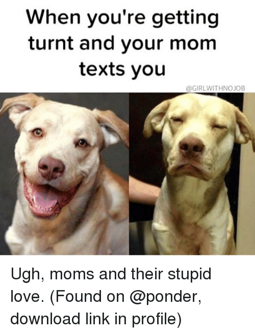 Girlwithnojob: When you're getting  turnt and your mom  texts you  @GIRLWITHNOJOB Ugh, moms and their stupid love. (Found on @ponder, download link in profile)
