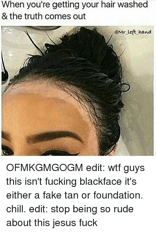 The Truth Come Out: When you're getting your hair washed  & the truth comes out  i@Mr left hand OFMKGMGOGM edit: wtf guys this isn't fucking blackface it's either a fake tan or foundation. chill. edit: stop being so rude about this jesus fuck