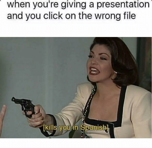 Click, Spanish, and You: when you're giving a presentation  and you click on the wrong file  kills youin Spanish