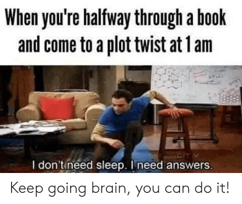 Halfway Through: When you're halfway through a book  and come to a plot twist at 1 am  CIT  I don'tineed sleep. I need answers Keep going brain, you can do it!