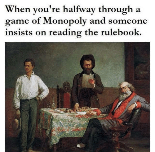 Halfway Through: When you're halfway through a  game of Monopoly and someone  insists on reading the rulebook.