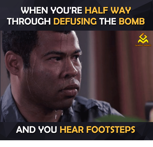 Game Meme: WHEN YOU'RE HALFWAY  THROUGH  DEFUSING  THE BOMB  GAMING MEMES  AND YOU HEAR FOOTSTEPS