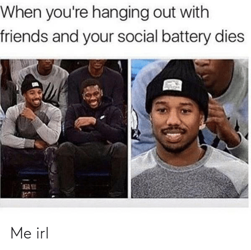 Friends, Irl, and Me IRL: When you're hanging out with  friends and your social battery dies Me irl