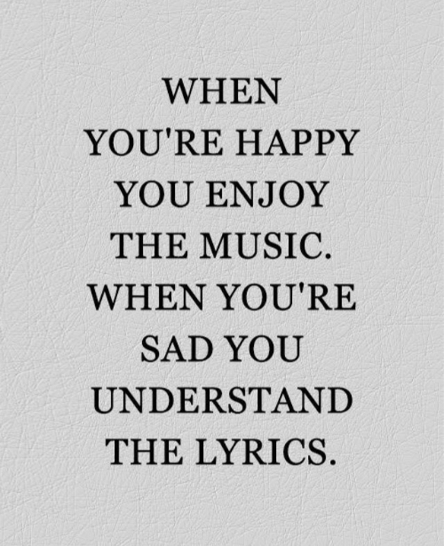 Music, Happy, and Lyrics: WHEN  YOU'RE HAPPY  YOU ENJOY  THE MUSIC  WHEN YOU'RE  SAD YOU  UNDERSTAND  THE LYRICS
