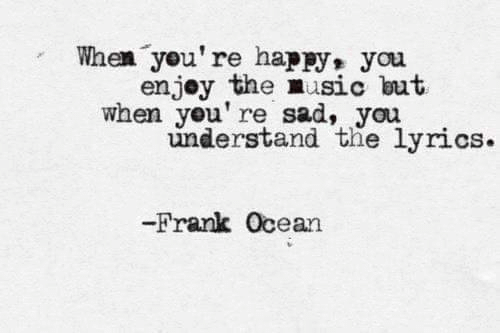 Frank Ocean, Happy, and Lyrics: When you're happy,  you  enjoy the nusic but  when you' re sad, you  understand the lyrics.  -Frank Ocean