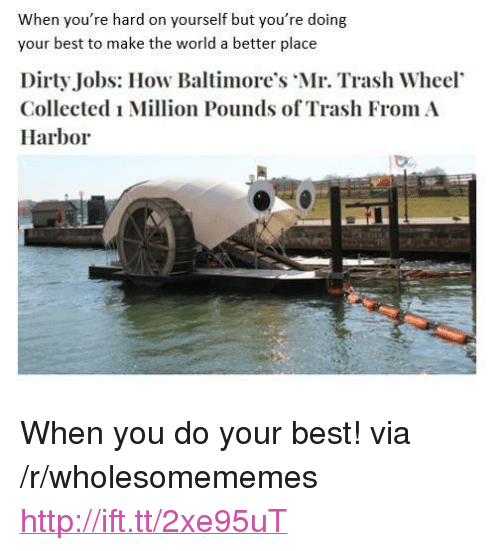 "Doing Your Best: When you're hard on yourself but you're doing  your best to make the world a better place  Dirty Jobs: How Baltimore's Mr. Trash Wheel  Collected i Million Pounds of Trash From A  Harbor <p>When you do your best! via /r/wholesomememes <a href=""http://ift.tt/2xe95uT"">http://ift.tt/2xe95uT</a></p>"