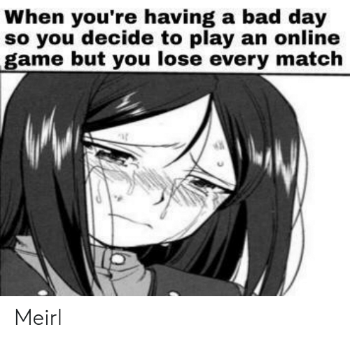 You Lose: When you're having a bad day  so you decide to play an online  game but you lose every match Meirl