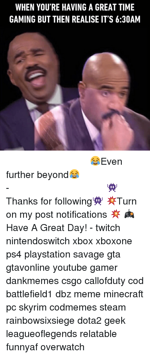 Dbz Meme: WHEN YOU'RE HAVING A GREAT TIME  GAMING BUT THEN REALISE IT'S 6:30AM ⠀⠀⠀⠀⠀⠀⠀⠀⠀⠀⠀⠀⠀⠀⠀⠀⠀⠀⠀⠀⠀⠀⠀⠀⠀⠀⠀⠀⠀⠀ 😂Even further beyond😂⠀⠀⠀⠀⠀⠀⠀⠀⠀⠀⠀⠀⠀⠀⠀⠀⠀⠀⠀⠀⠀⠀⠀⠀⠀⠀⠀⠀⠀⠀⠀⠀⠀⠀⠀- 👾Thanks for following👾 💥Turn on my post notifications 💥 🎮Have A Great Day! - twitch nintendoswitch xbox xboxone ps4 playstation savage gta gtavonline youtube gamer dankmemes csgo callofduty cod battlefield1 dbz meme minecraft pc skyrim codmemes steam rainbowsixsiege dota2 geek leagueoflegends relatable funnyaf overwatch