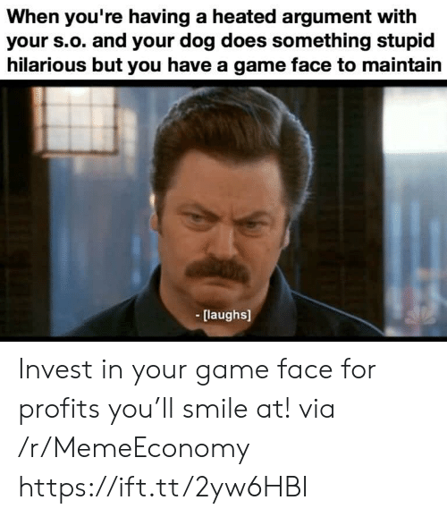 S O: When you're having a heated argument with  your s.o. and your dog does something stupid  hilarious but you have a game face to maintain  [laughs] Invest in your game face for profits you'll smile at! via /r/MemeEconomy https://ift.tt/2yw6HBI