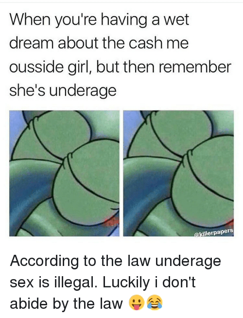 accordance: When you're having a wet  dream about the cash me  ousside girl, but then remember  she's underage  illerpapers According to the law underage sex is illegal. Luckily i don't abide by the law 😛😂