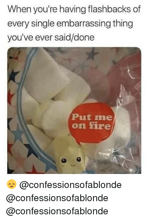 Fire, Memes, and Single: When you're having flashbacks of  every single embarrassing thing  you've ever said/done  Put me  on fire 😞 @confessionsofablonde @confessionsofablonde @confessionsofablonde