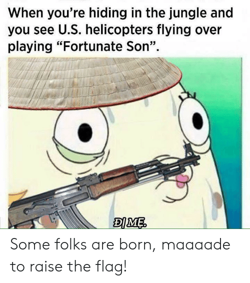 "fortunate son: When you're hiding in the jungle and  you see U.S. helicopters flying over  playing ""Fortunate Son"" Some folks are born, maaaade to raise the flag!"