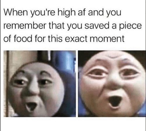 Af, Food, and High AF: When you're high af and you  remember that you saved a piece  of food for this exact moment