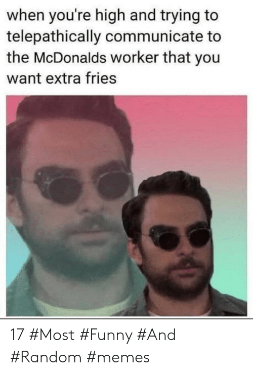 Funny, McDonalds, and Memes: when you're high and trying to  telepathically communicate to  the McDonalds worker that you  want extra fries 17 #Most #Funny #And #Random #memes